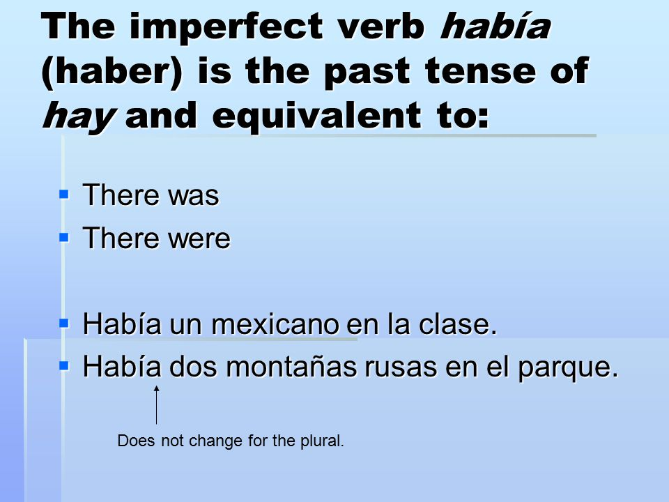 The imperfect verb había (haber) is the past tense of hay and equivalent to:  There was  There were  Había un mexicano en la clase.