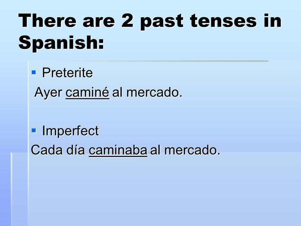 There are 2 past tenses in Spanish:  Preterite Ayer caminé al mercado. Ayer caminé al mercado.  Imperfect Cada día caminaba al mercado.