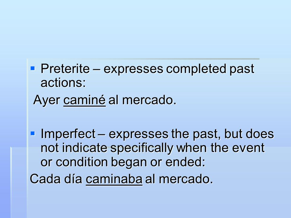  Preterite – expresses completed past actions: Ayer caminé al mercado. Ayer caminé al mercado.  Imperfect – expresses the past, but does not indicat