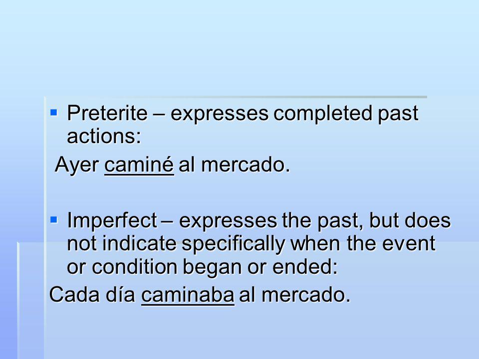  Preterite – expresses completed past actions: Ayer caminé al mercado.