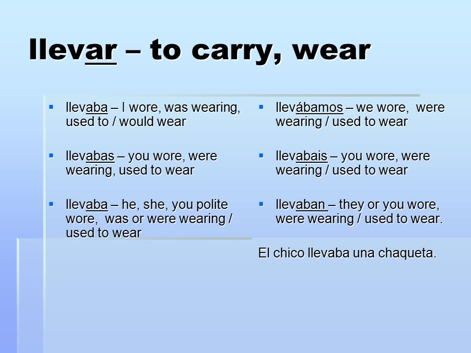 llevar – to carry, wear  llevaba – I wore, was wearing, used to / would wear  llevabas – you wore, were wearing, used to wear  llevaba – he, she, y
