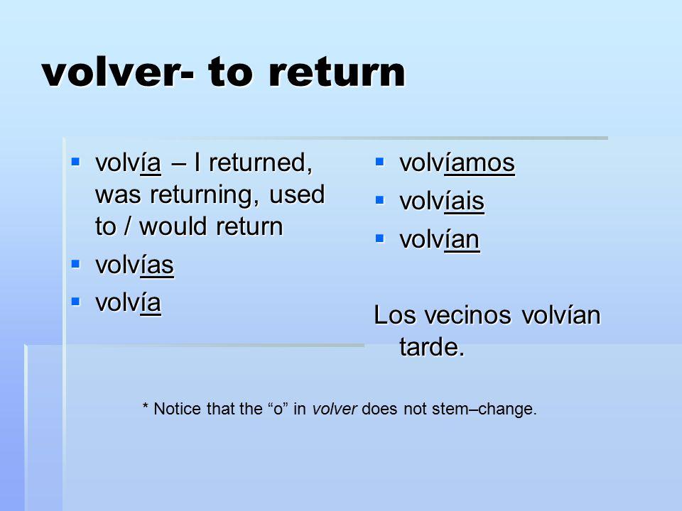 volver- to return  volvía – I returned, was returning, used to / would return  volvías  volvía  volvíamos  volvíais  volvían Los vecinos volvían tarde.