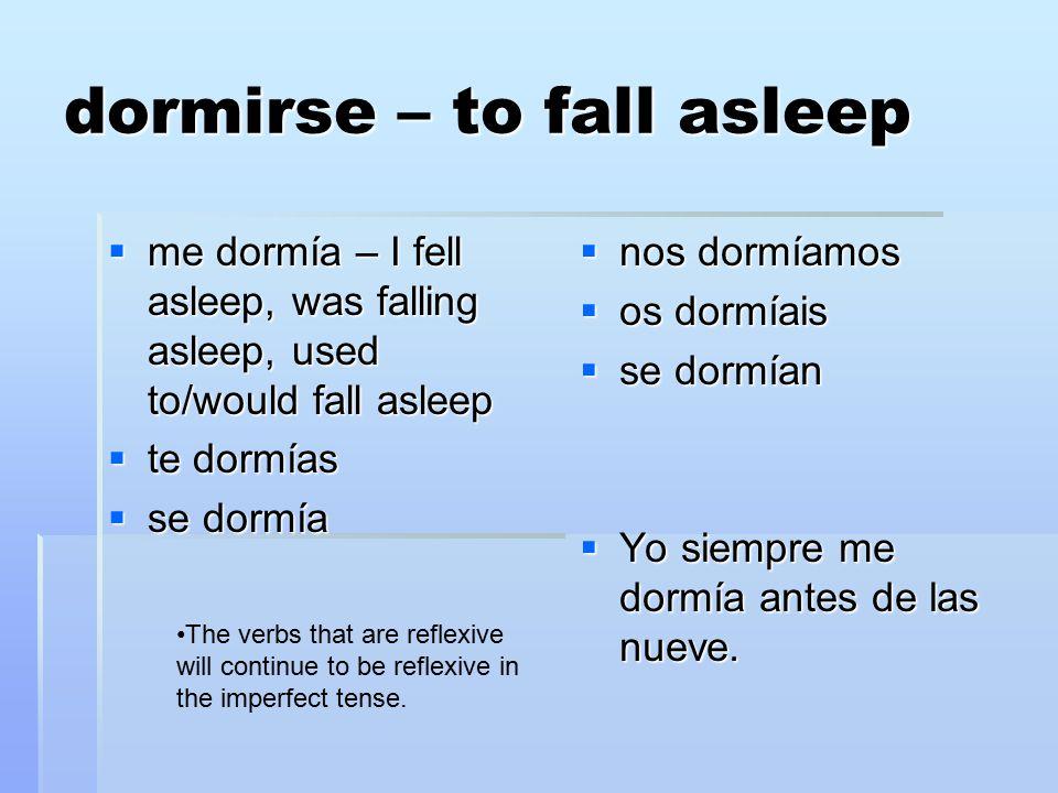 dormirse – to fall asleep  me dormía – I fell asleep, was falling asleep, used to/would fall asleep  te dormías  se dormía  nos dormíamos  os dormíais  se dormían  Yo siempre me dormía antes de las nueve.