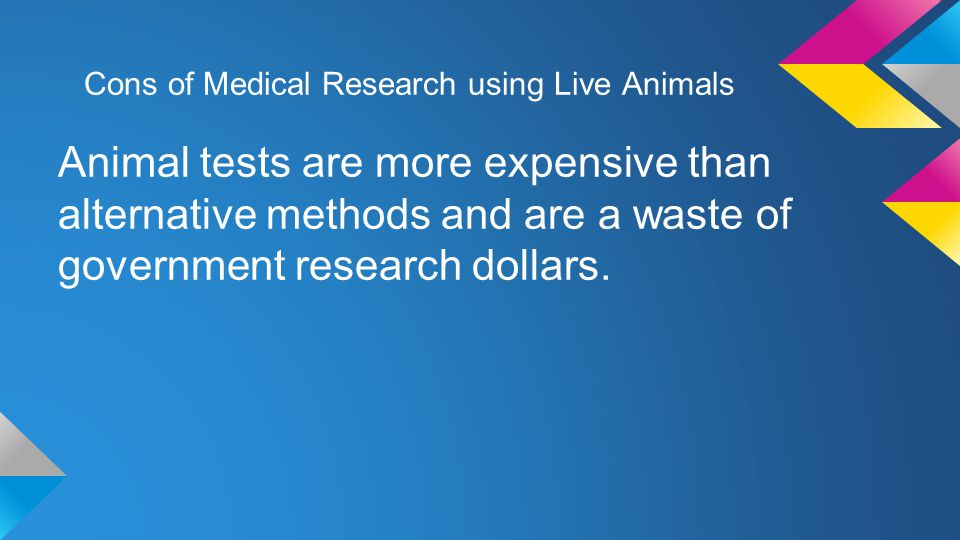 Cons of Medical Research using Live Animals Animal tests are more expensive than alternative methods and are a waste of government research dollars.