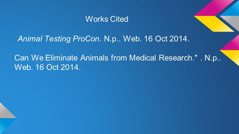 Works Cited. Animal Testing ProCon. N.p.. Web. 16 Oct 2014.