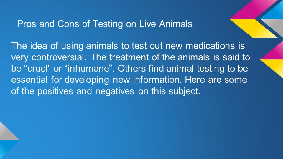 Pros and Cons of Testing on Live Animals The idea of using animals to test out new medications is very controversial.