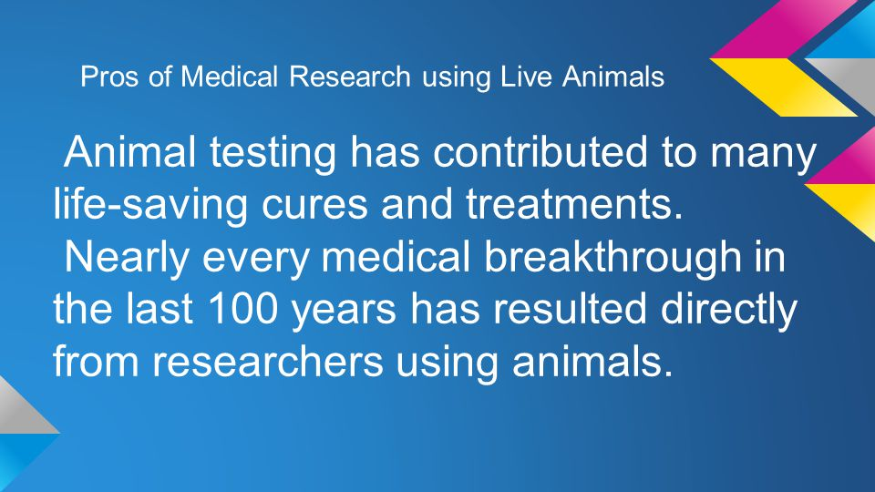 Pros of Medical Research using Live Animals Animal testing has contributed to many life-saving cures and treatments.