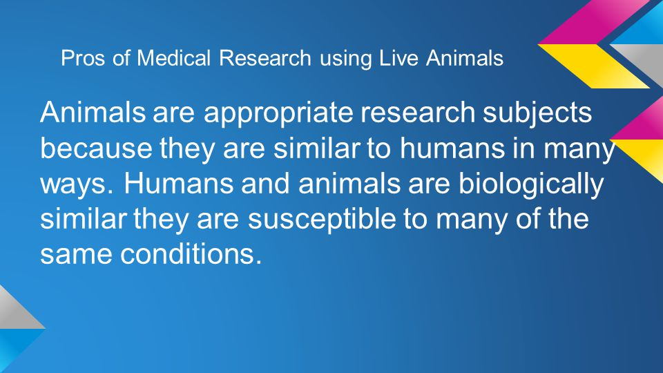 Pros of Medical Research using Live Animals Animals are appropriate research subjects because they are similar to humans in many ways.