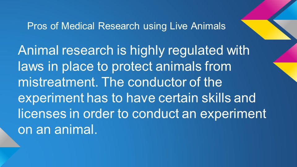 Pros of Medical Research using Live Animals Animal research is highly regulated with laws in place to protect animals from mistreatment.