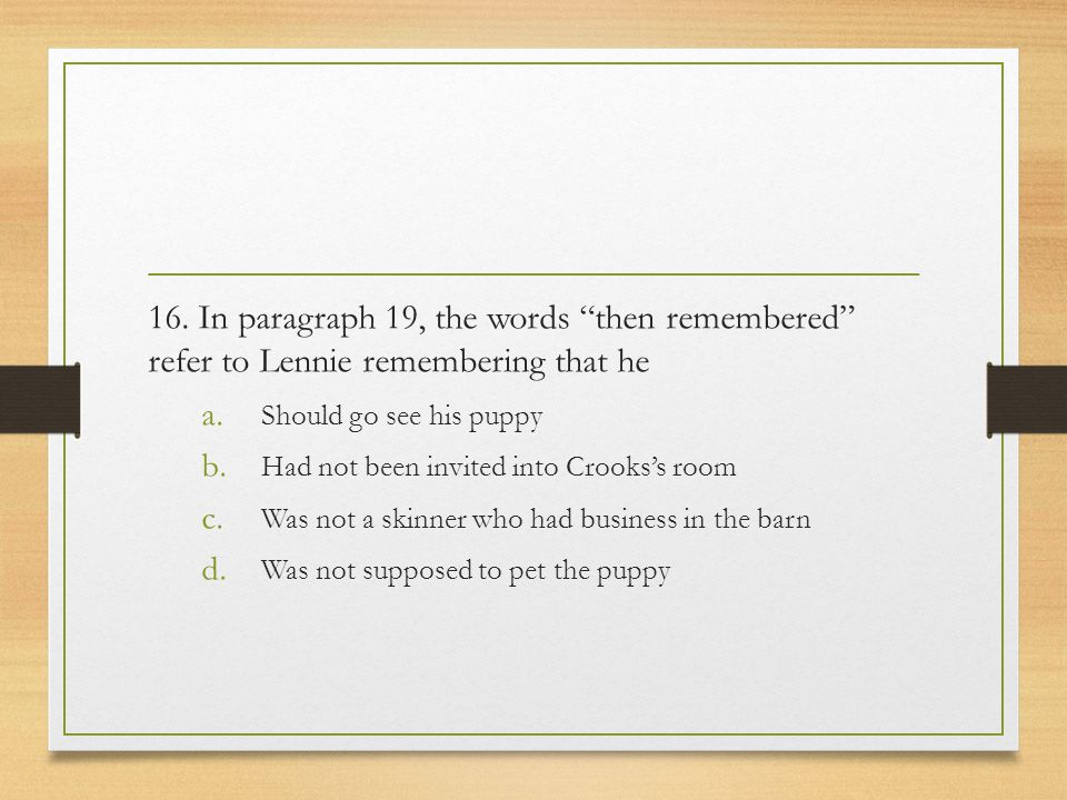 """16. In paragraph 19, the words """"then remembered"""" refer to Lennie remembering that he a. Should go see his puppy b. Had not been invited into Crooks's"""