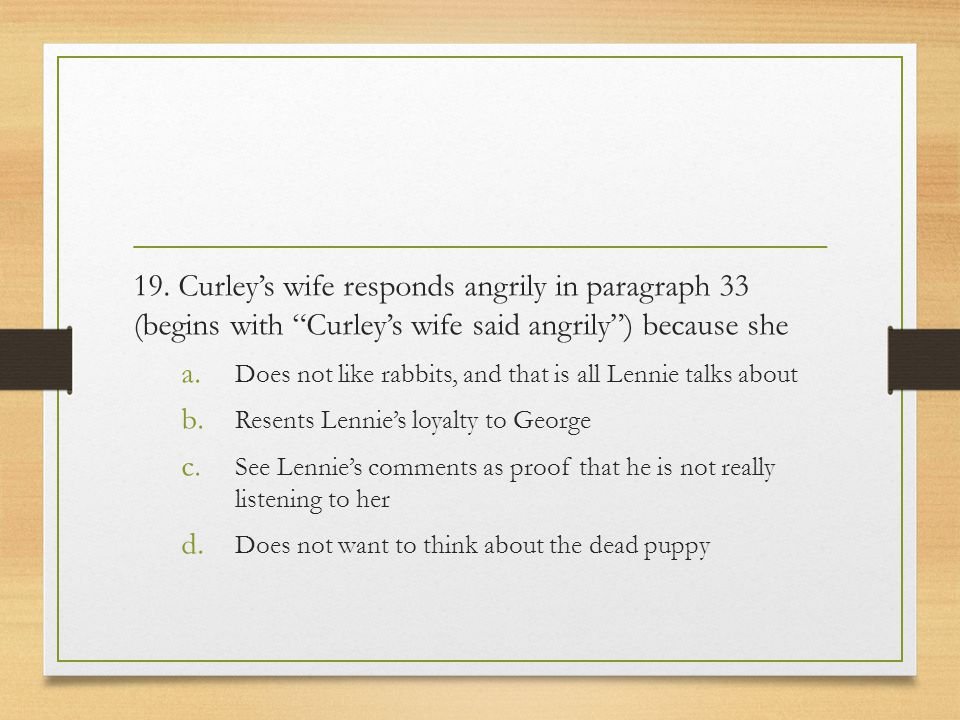 """19. Curley's wife responds angrily in paragraph 33 (begins with """"Curley's wife said angrily"""") because she a. Does not like rabbits, and that is all Le"""