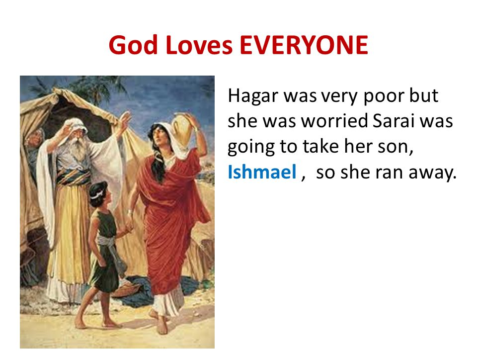 God Loves EVERYONE Hagar was very poor but she was worried Sarai was going to take her son, Ishmael, so she ran away.