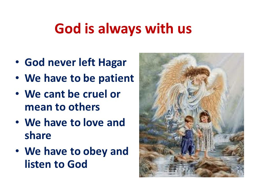 God is always with us God never left Hagar We have to be patient We cant be cruel or mean to others We have to love and share We have to obey and listen to God