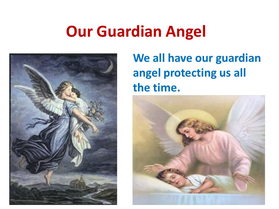 Our Guardian Angel We all have our guardian angel protecting us all the time.