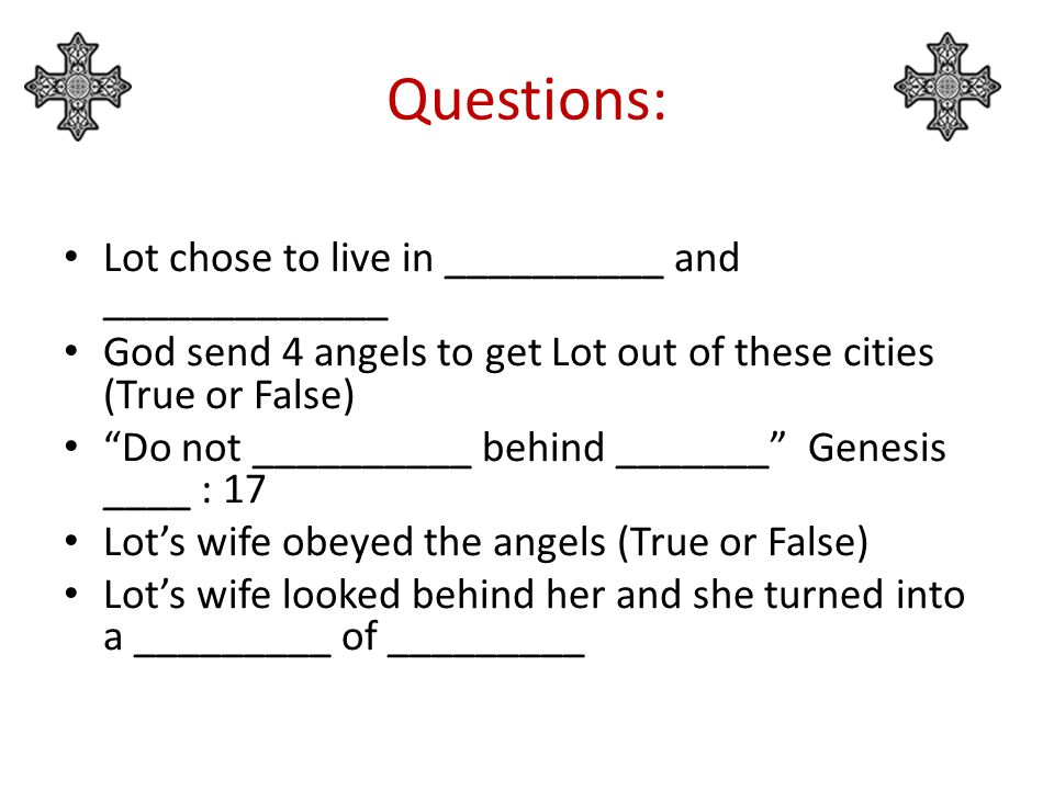 Questions: Lot chose to live in __________ and _____________ God send 4 angels to get Lot out of these cities (True or False) Do not __________ behind _______ Genesis ____ : 17 Lot's wife obeyed the angels (True or False) Lot's wife looked behind her and she turned into a _________ of _________