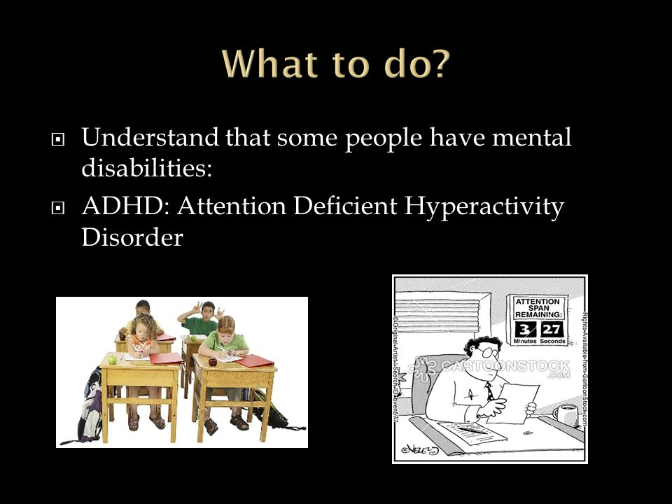  Understand that some people have mental disabilities:  ADHD: Attention Deficient Hyperactivity Disorder