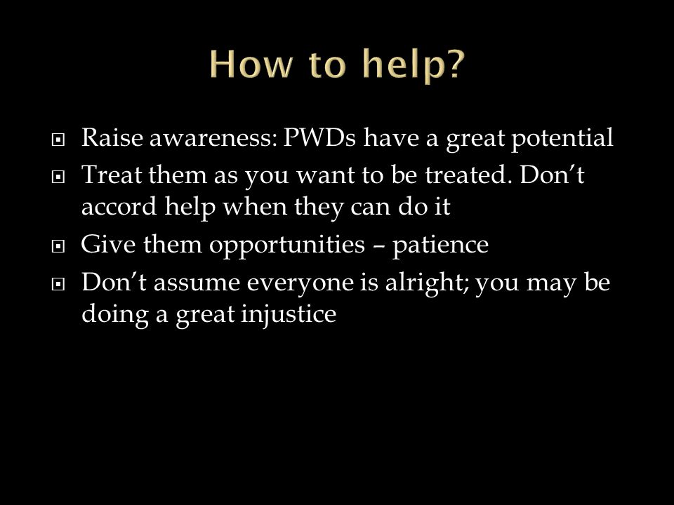  Raise awareness: PWDs have a great potential  Treat them as you want to be treated.