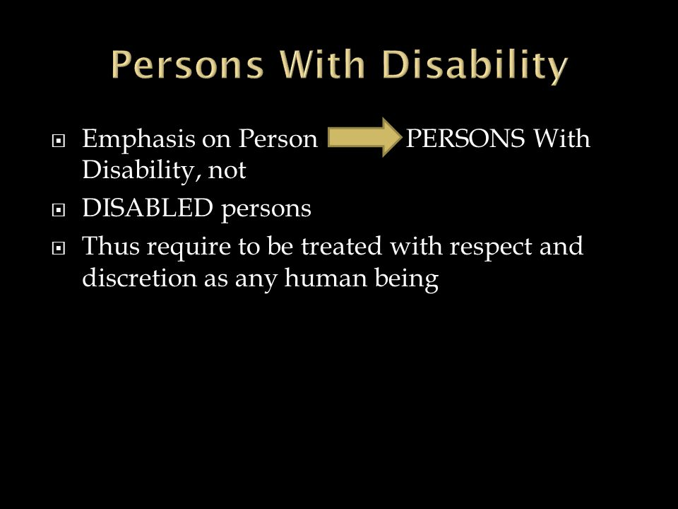  Emphasis on Person PERSONS With Disability, not  DISABLED persons  Thus require to be treated with respect and discretion as any human being