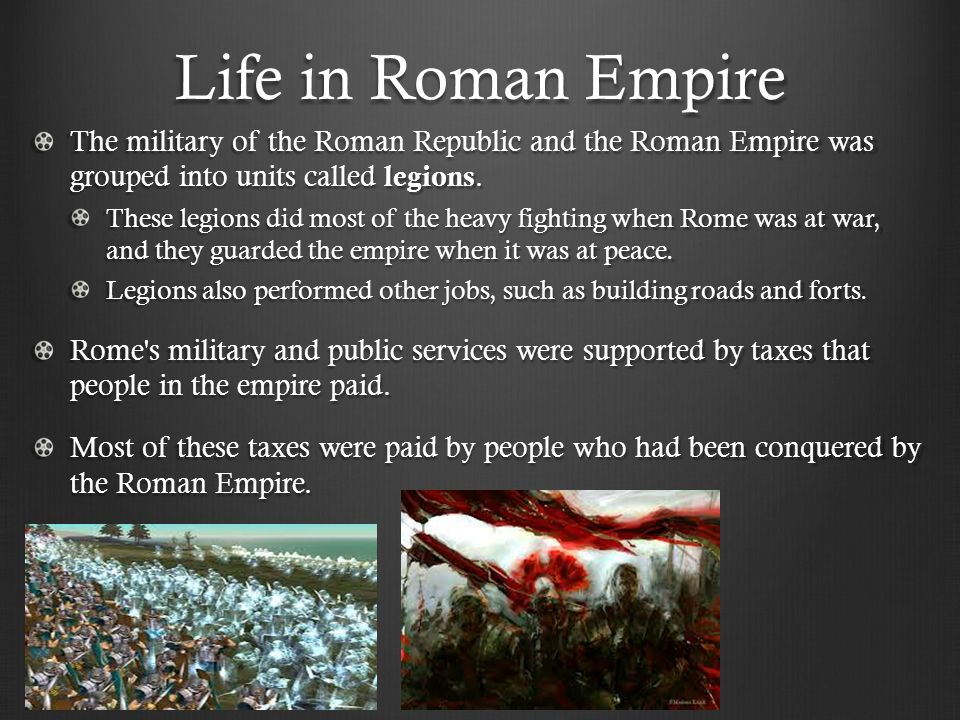 Life in Roman Empire The military of the Roman Republic and the Roman Empire was grouped into units called legions. These legions did most of the heav