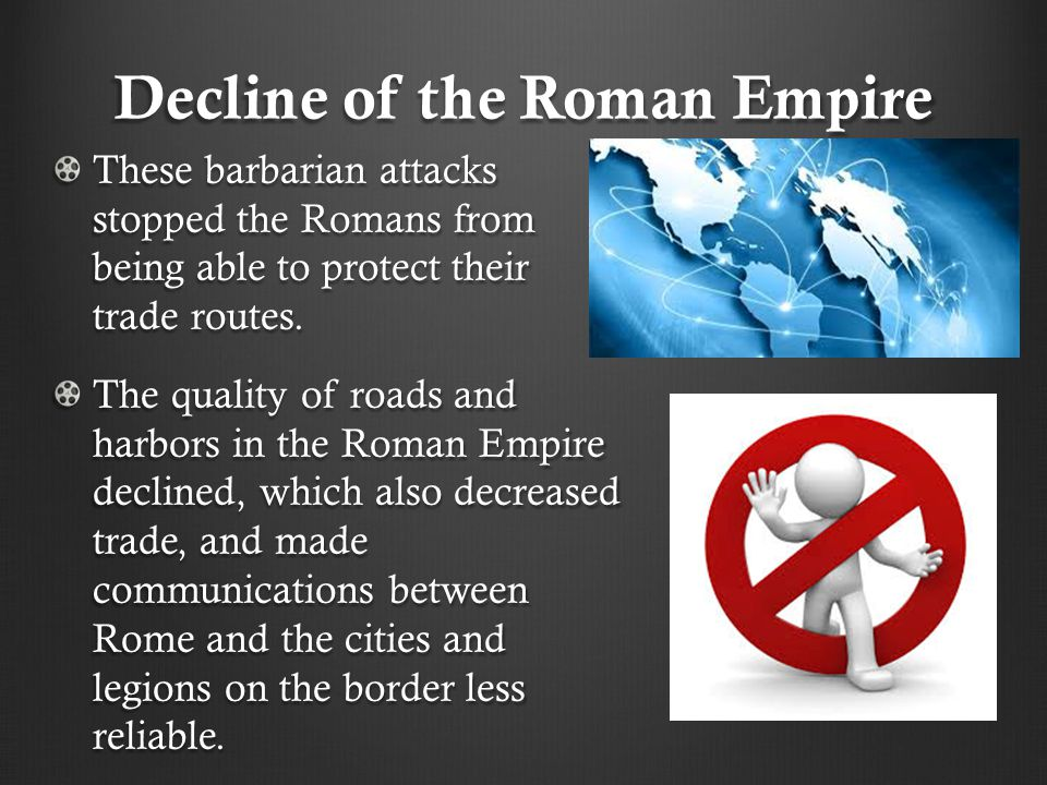 Decline of the Roman Empire These barbarian attacks stopped the Romans from being able to protect their trade routes. The quality of roads and harbors