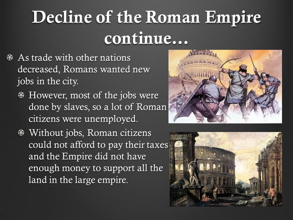 Decline of the Roman Empire continue… As trade with other nations decreased, Romans wanted new jobs in the city. However, most of the jobs were done b