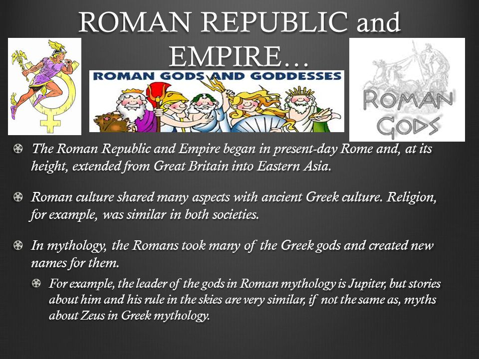 ROMAN REPUBLIC and EMPIRE… The Roman Republic and Empire began in present-day Rome and, at its height, extended from Great Britain into Eastern Asia.