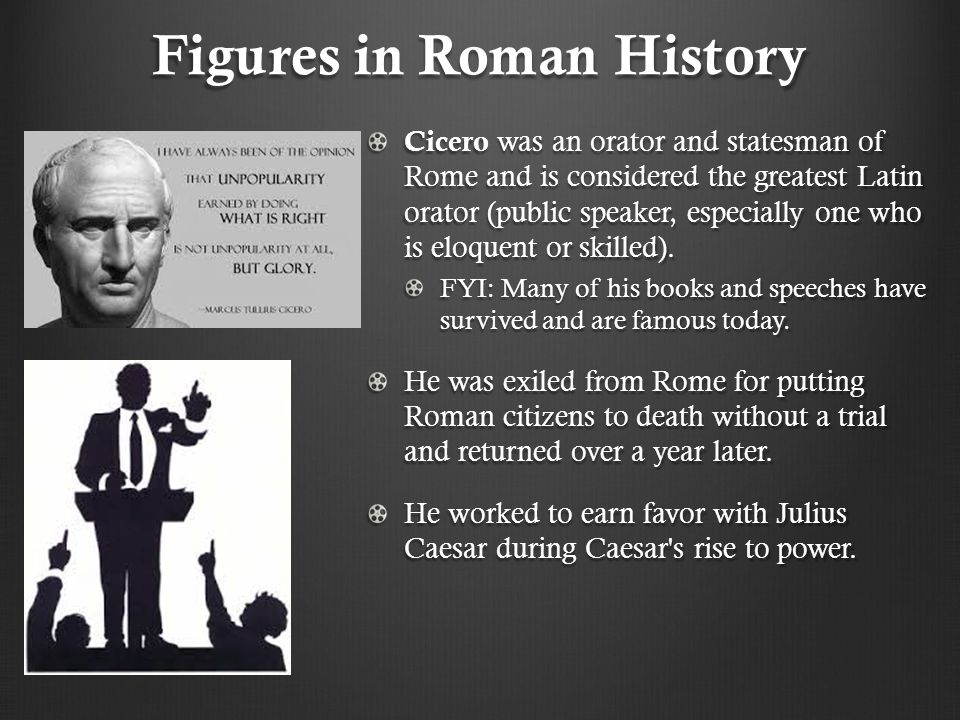 Figures in Roman History Cicero was an orator and statesman of Rome and is considered the greatest Latin orator (public speaker, especially one who is