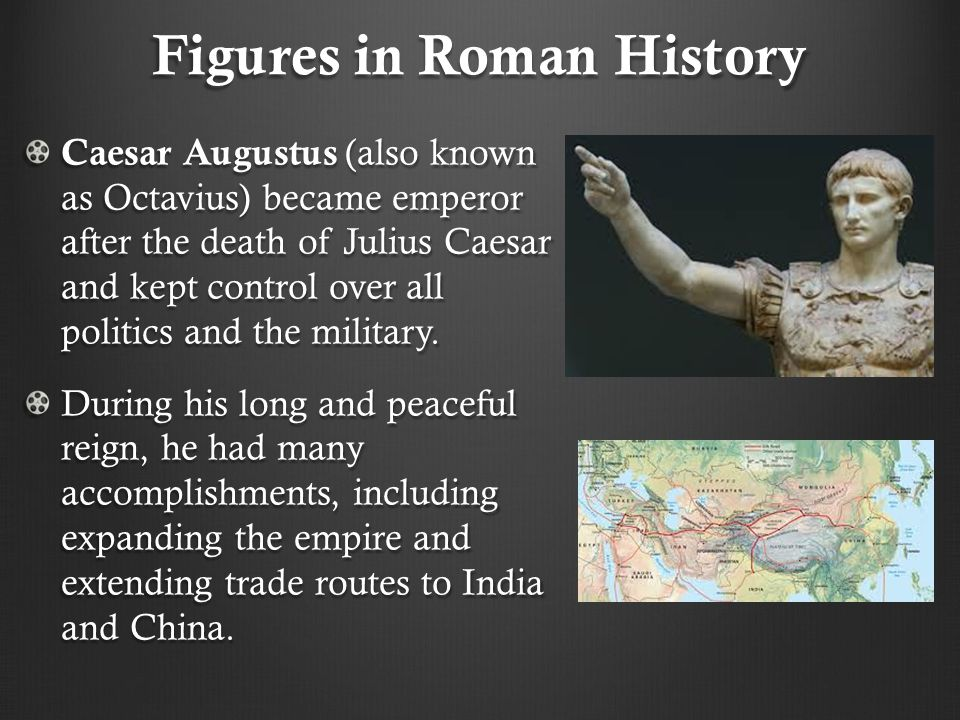 Figures in Roman History Caesar Augustus (also known as Octavius) became emperor after the death of Julius Caesar and kept control over all politics a