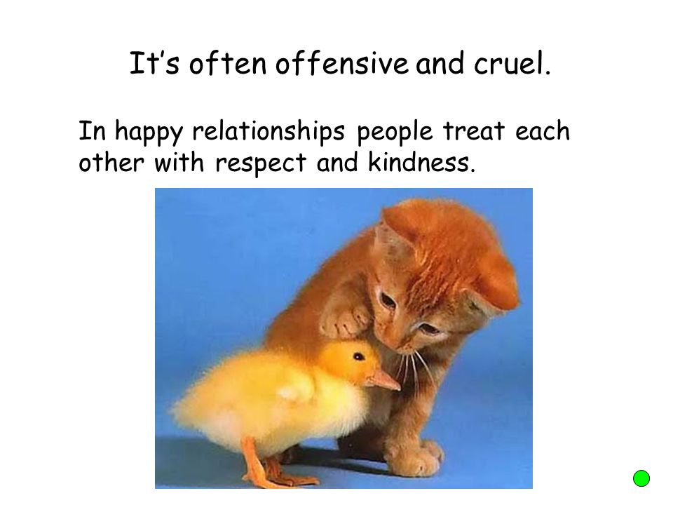 It's often offensive and cruel. In happy relationships people treat each other with respect and kindness.
