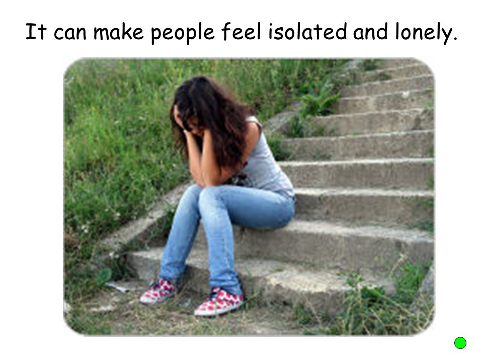 It can make people feel isolated and lonely.