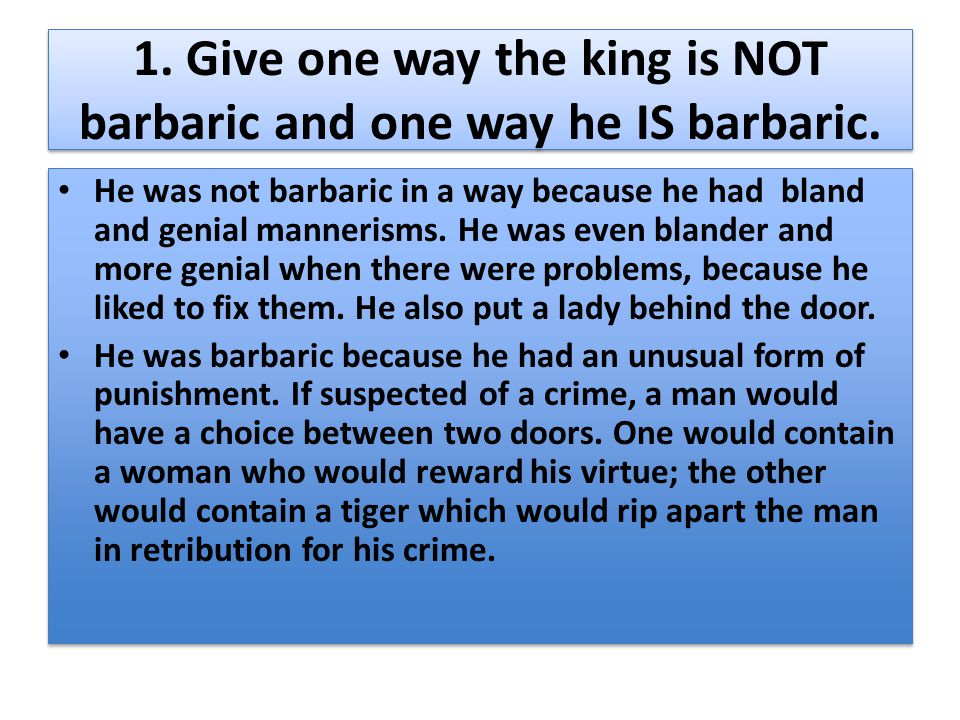 1. Give one way the king is NOT barbaric and one way he IS barbaric. He was not barbaric in a way because he had bland and genial mannerisms. He was e