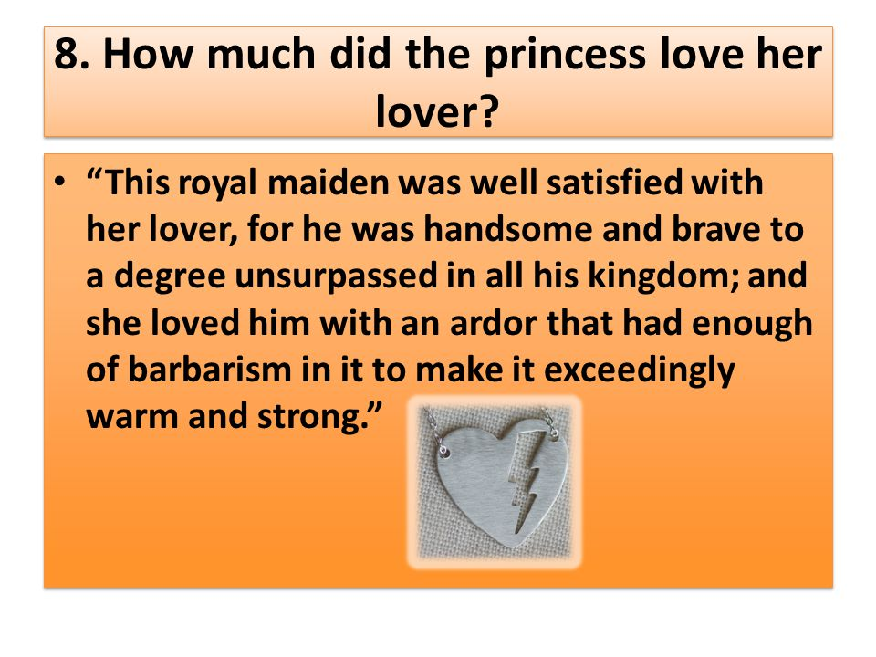 "8. How much did the princess love her lover? ""This royal maiden was well satisfied with her lover, for he was handsome and brave to a degree unsurpass"