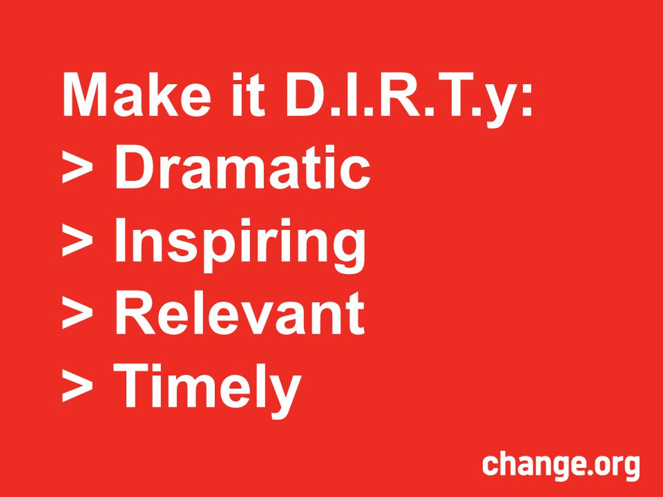 Make it D.I.R.T.y: > Dramatic > Inspiring > Relevant > Timely