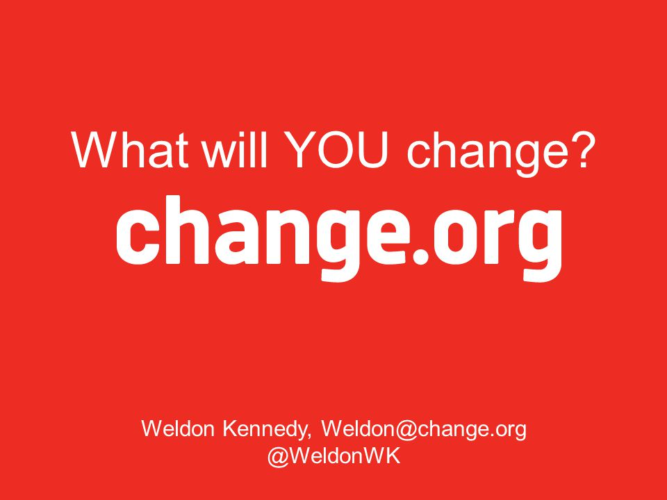 What will YOU change Weldon Kennedy, Weldon@change.org @WeldonWK