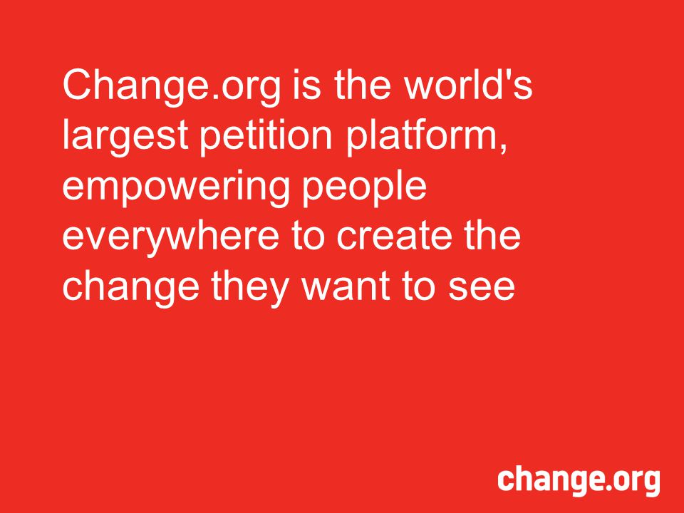 Change.org is the world s largest petition platform, empowering people everywhere to create the change they want to see