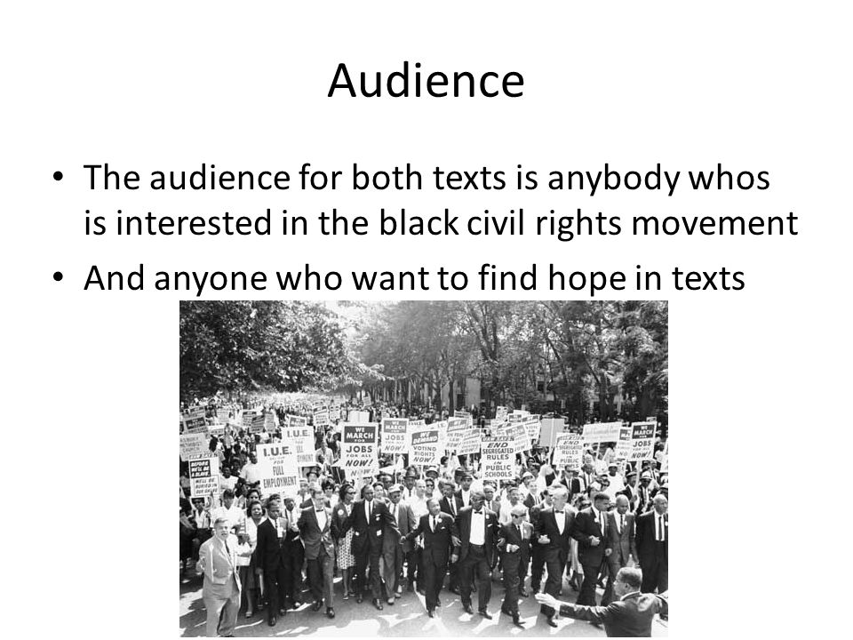Audience The audience for both texts is anybody whos is interested in the black civil rights movement And anyone who want to find hope in texts