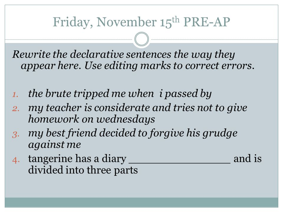 Friday, November 15 th PRE-AP Rewrite the declarative sentences the way they appear here.