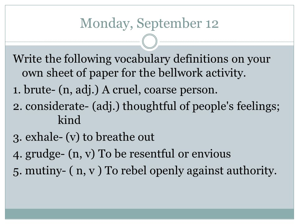 Monday, September 12 Write the following vocabulary definitions on your own sheet of paper for the bellwork activity.