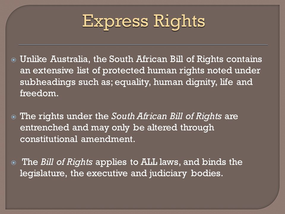  Unlike Australia, the South African Bill of Rights contains an extensive list of protected human rights noted under subheadings such as; equality, h