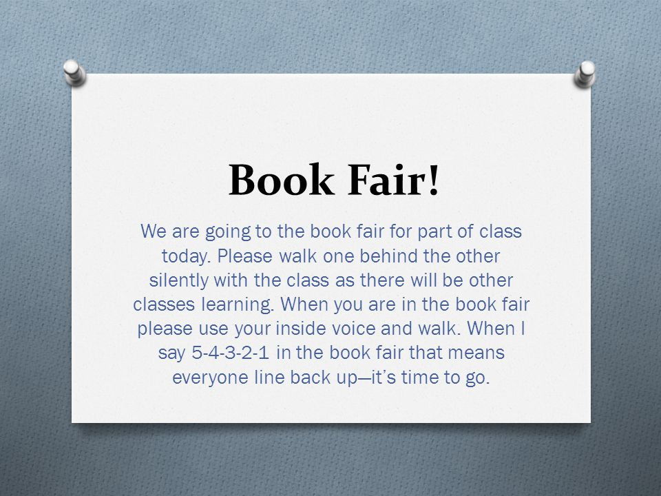 Book Fair! We are going to the book fair for part of class today. Please walk one behind the other silently with the class as there will be other clas