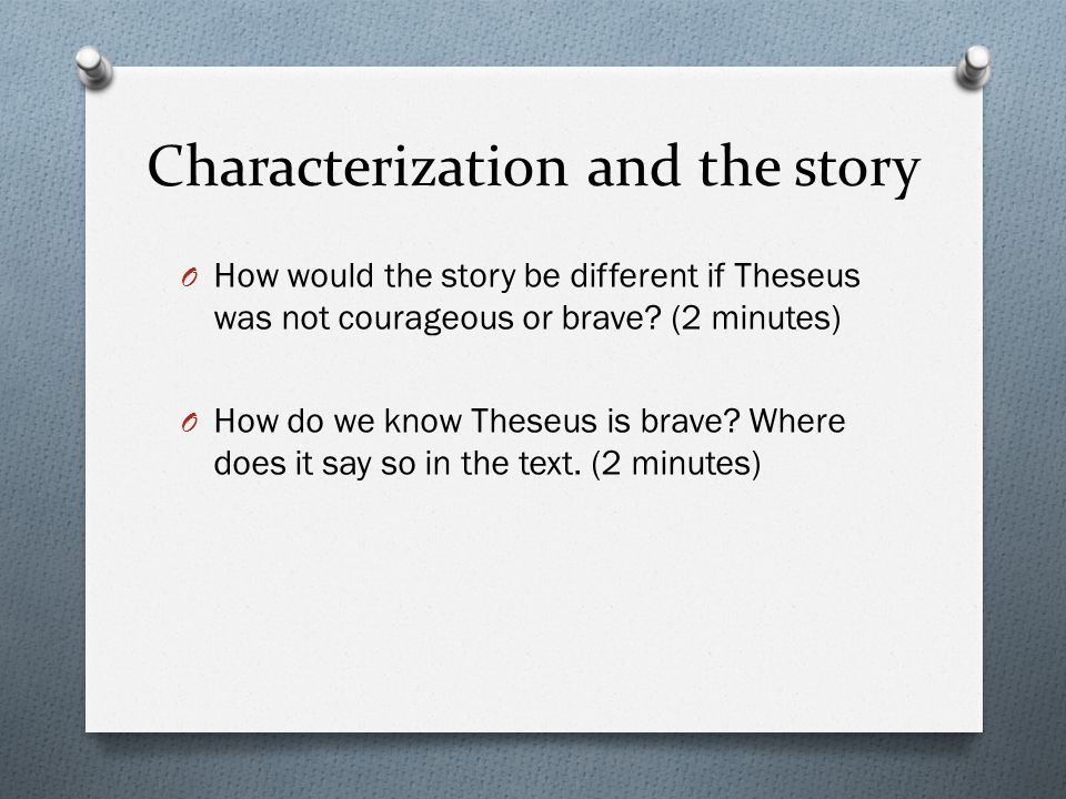 Characterization and the story O How would the story be different if Theseus was not courageous or brave? (2 minutes) O How do we know Theseus is brav