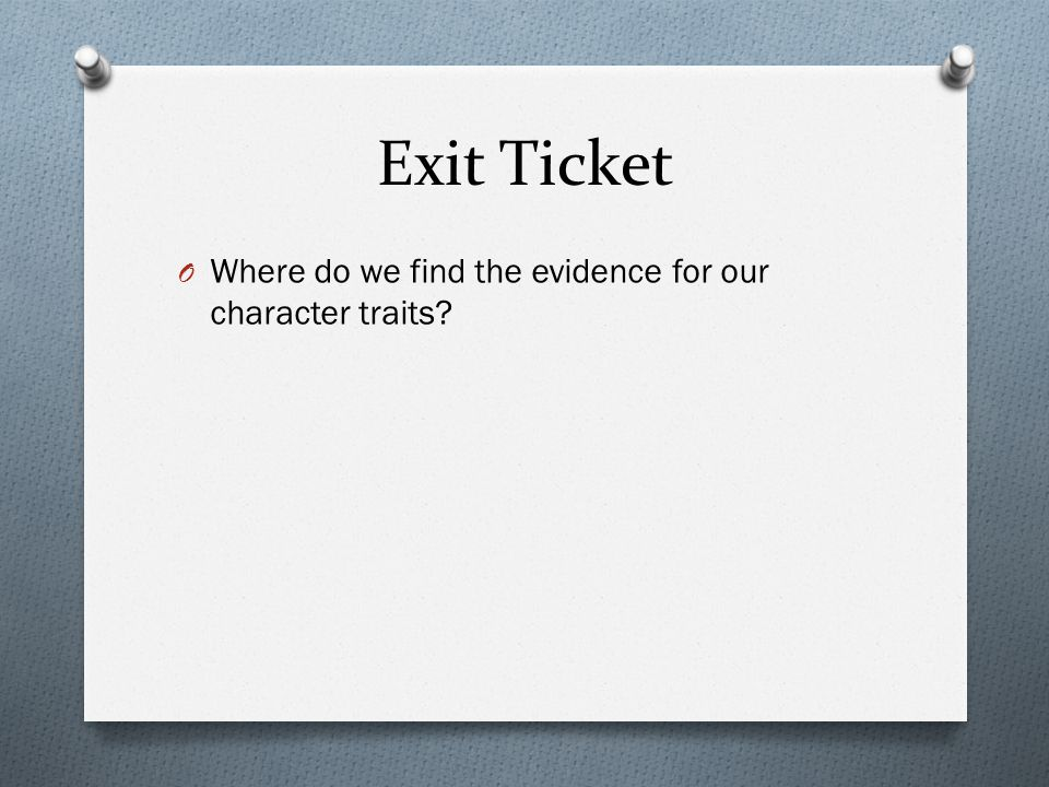 Exit Ticket O Where do we find the evidence for our character traits?