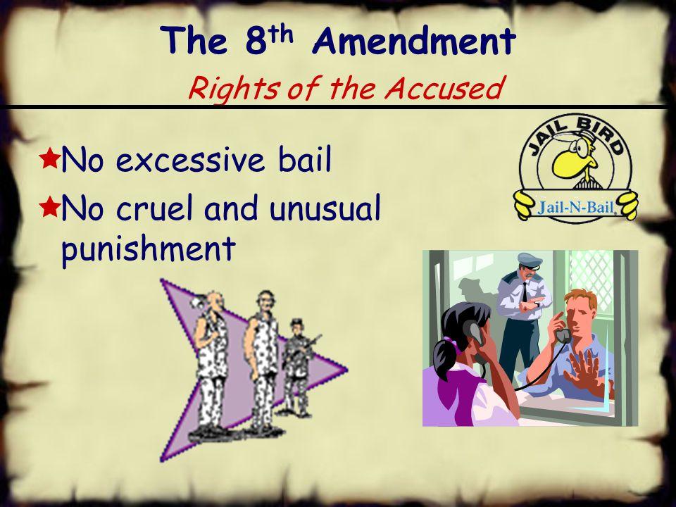 The 8 th Amendment Rights of the Accused  No excessive bail  No cruel and unusual punishment