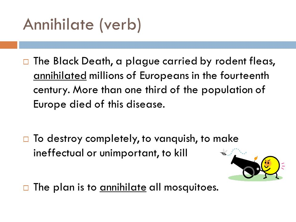 Annihilate (verb)  The Black Death, a plague carried by rodent fleas, annihilated millions of Europeans in the fourteenth century.
