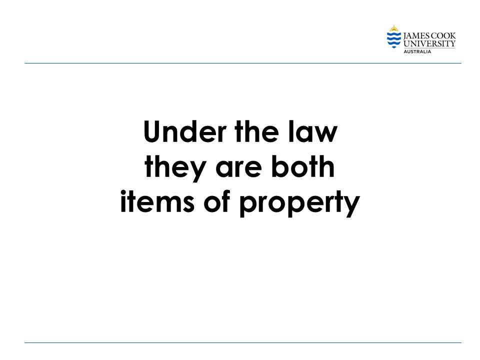 Under the law they are both items of property