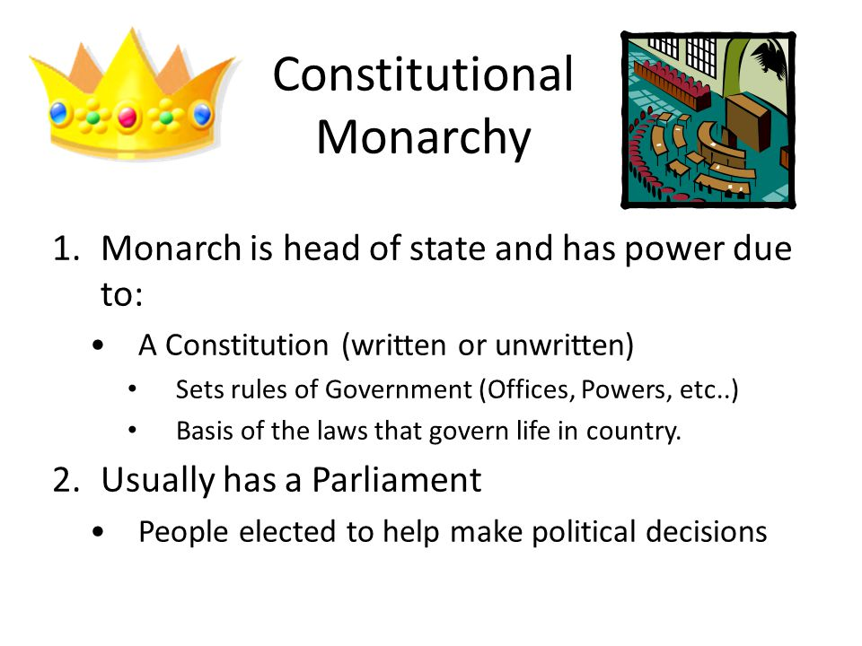 Constitutional Monarchy 1.Monarch is head of state and has power due to: A Constitution (written or unwritten) Sets rules of Government (Offices, Powers, etc..) Basis of the laws that govern life in country.