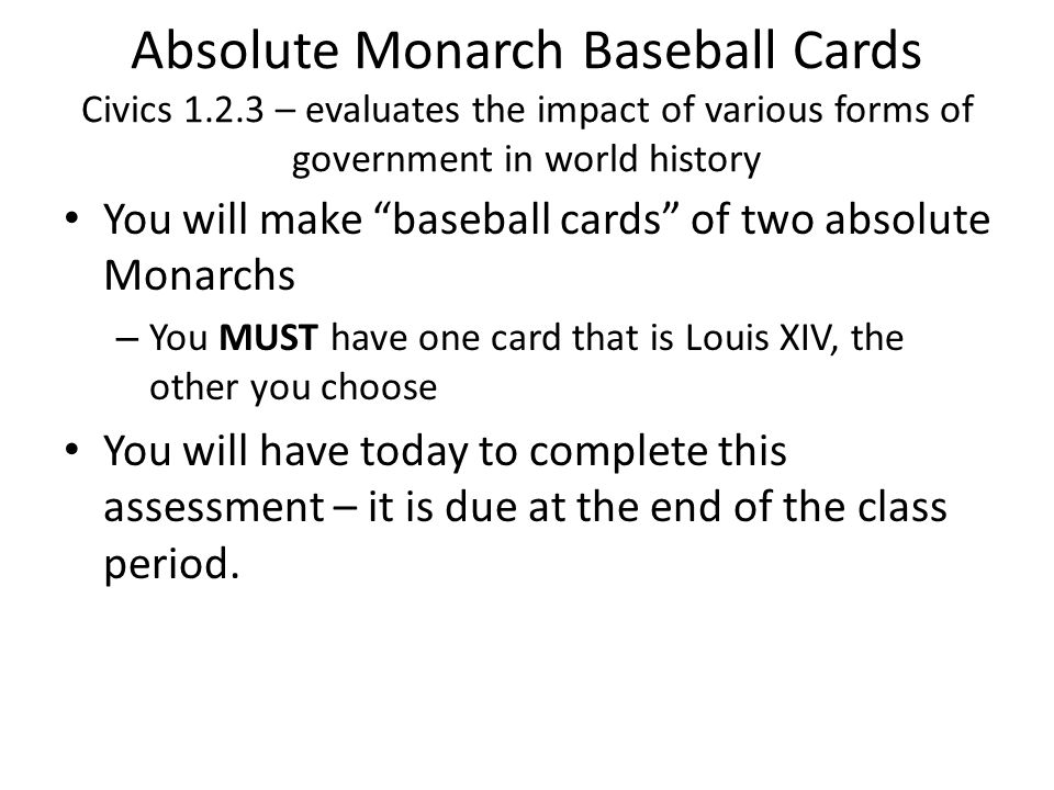 Absolute Monarch Baseball Cards Civics 1.2.3 – evaluates the impact of various forms of government in world history You will make baseball cards of two absolute Monarchs – You MUST have one card that is Louis XIV, the other you choose You will have today to complete this assessment – it is due at the end of the class period.