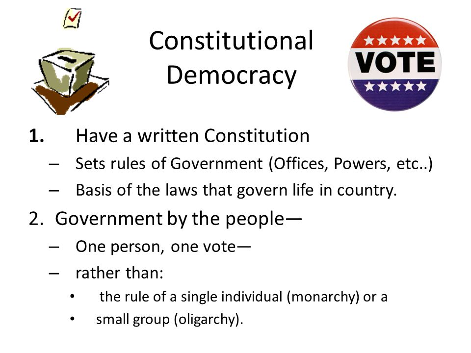 Constitutional Democracy 1.Have a written Constitution – Sets rules of Government (Offices, Powers, etc..) – Basis of the laws that govern life in country.