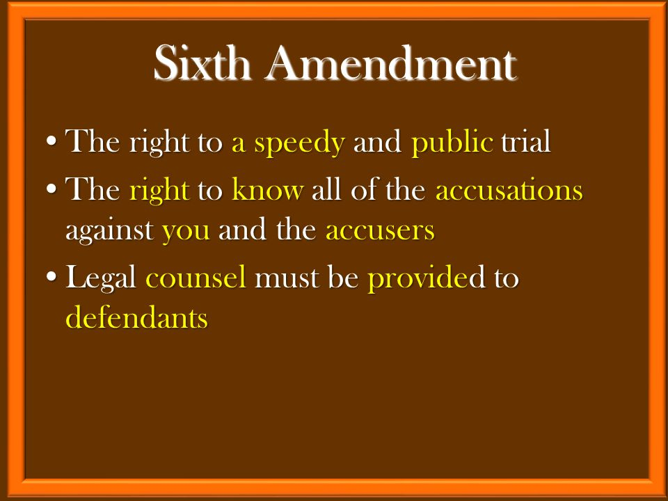 The right to a speedy and public trialThe right to a speedy and public trial The right to know all of the accusations against you and the accusersThe right to know all of the accusations against you and the accusers Legal counsel must be provided to defendantsLegal counsel must be provided to defendants Sixth Amendment
