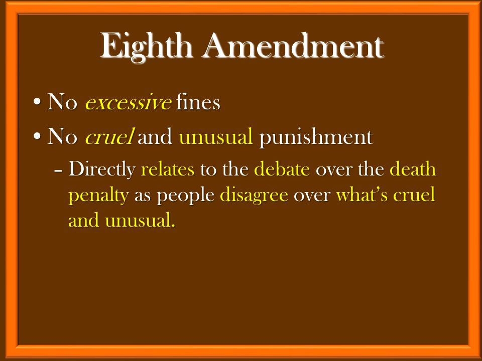 No excessive finesNo excessive fines No cruel and unusual punishmentNo cruel and unusual punishment –Directly relates to the debate over the death penalty as people disagree over what's cruel and unusual.
